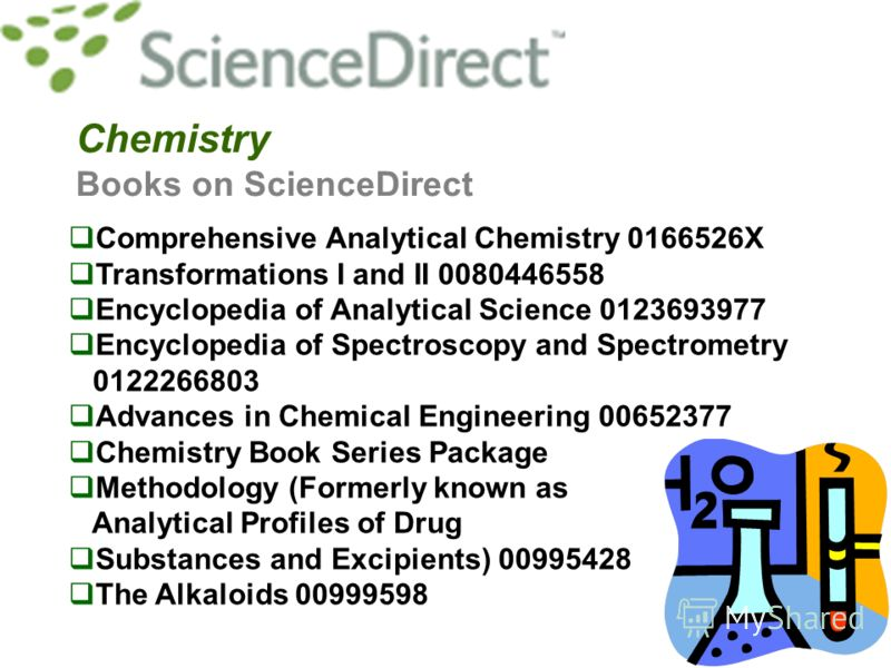 Chemistry Books on ScienceDirect Comprehensive Analytical Chemistry 0166526X Transformations I and II 0080446558 Encyclopedia of Analytical Science 0123693977 Encyclopedia of Spectroscopy and Spectrometry 0122266803 Advances in Chemical Engineering 0