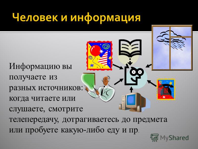Информатика в школе www.klyaksa.netwww.klyaksa.net Информацию вы получаете из разных источников: когда читаете или слушаете, смотрите телепередачу, дотрагиваетесь до предмета или пробуете какую-либо еду и пр.