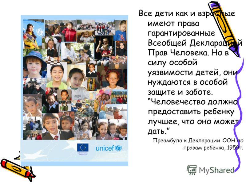 Все дети как и взрослые имеют права гарантированные Всеобщей Декларацией Прав Человека. Но в силу особой уязвимости детей, они нуждаются в особой защите и заботе. Человечество должно предоставить ребенку лучшее, что оно может дать. Преамбула к Деклар