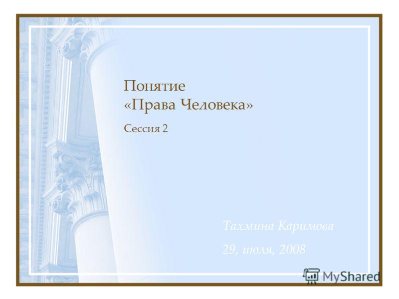 Понятие «Права Человека» Сессия 2 Тахмина Каримова 29, июля, 2008
