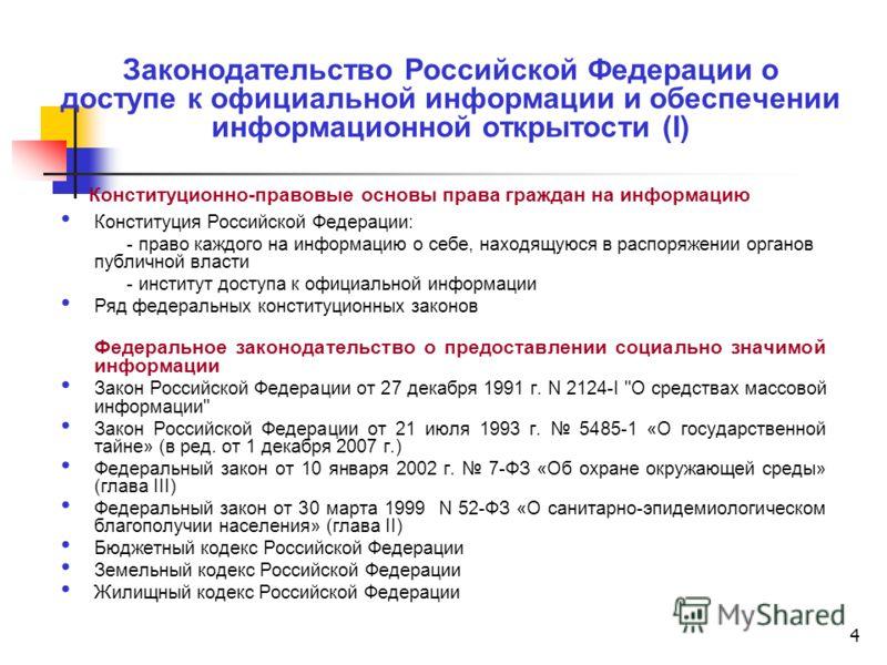 4 Законодательство Российской Федерации о доступе к официальной информации и обеспечении информационной открытости (I) Конституционно-правовые основы права граждан на информацию Конституция Российской Федерации: - право каждого на информацию о себе,