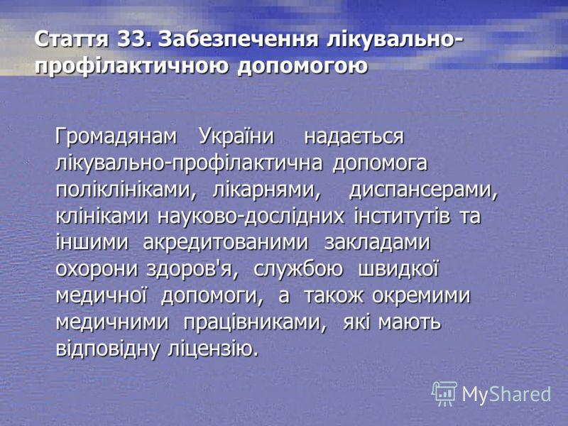 Стаття 33. Забезпечення лікувально- профілактичною допомогою Громадянам України надається лікувально-профілактична допомога поліклініками, лікарнями, диспансерами, клініками науково-дослідних інститутів та іншими акредитованими закладами охорони здор