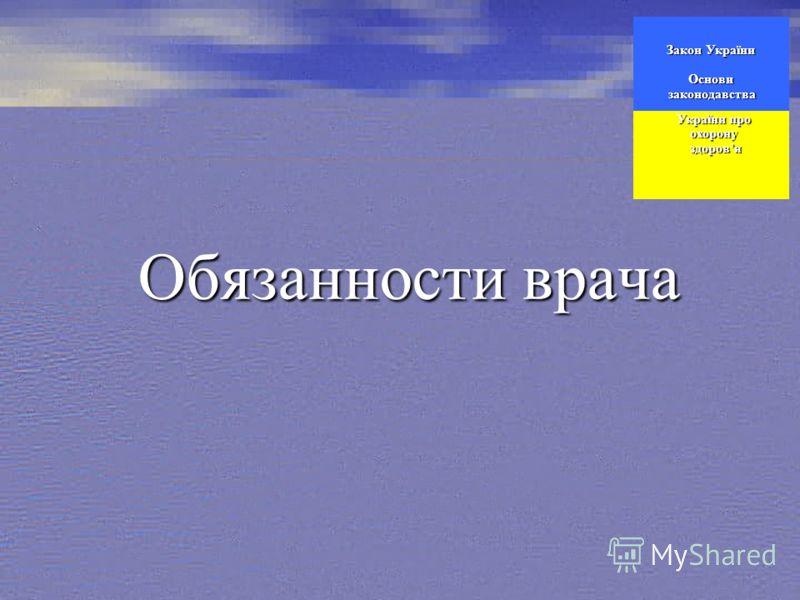 Обязанности врача Закон України Основи законодавства законодавства України про України про охорону охорону здоровя здоровя