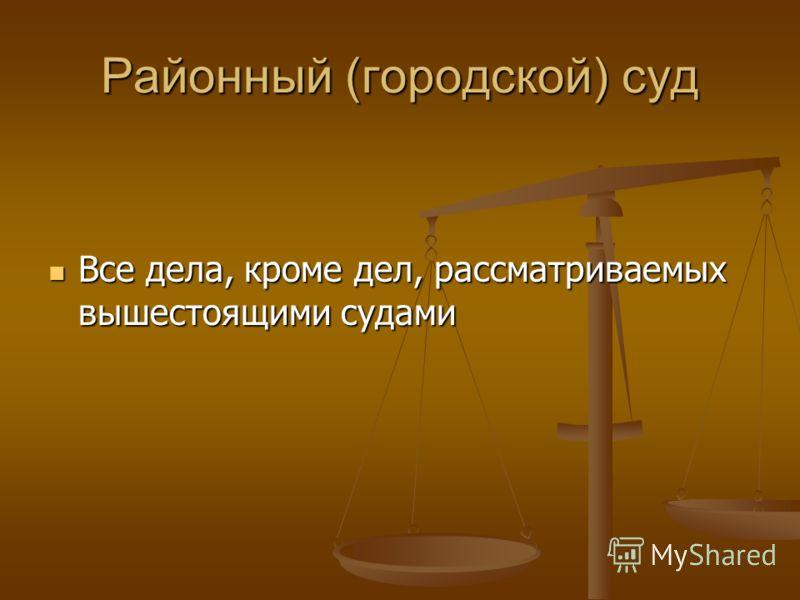 Районный (городской) суд Все дела, кроме дел, рассматриваемых вышестоящими судами Все дела, кроме дел, рассматриваемых вышестоящими судами
