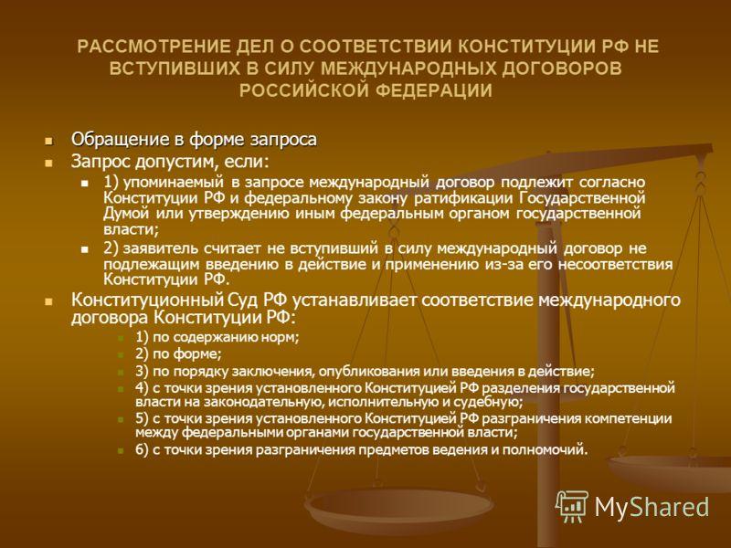 РАССМОТРЕНИЕ ДЕЛ О СООТВЕТСТВИИ КОНСТИТУЦИИ РФ НЕ ВСТУПИВШИХ В СИЛУ МЕЖДУНАРОДНЫХ ДОГОВОРОВ РОССИЙСКОЙ ФЕДЕРАЦИИ Обращение в форме запроса Обращение в форме запроса Запрос допустим, если: 1) упоминаемый в запросе международный договор подлежит соглас