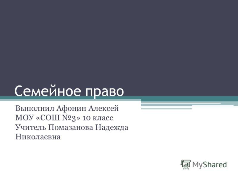 Семейное право Выполнил Афонин Алексей МОУ «СОШ 3» 10 класс Учитель Помазанова Надежда Николаевна