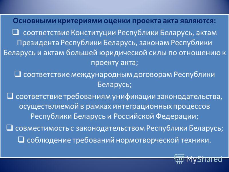 Основными критериями оценки проекта акта являются: соответствие Конституции Республики Беларусь, актам Президента Республики Беларусь, законам Республики Беларусь и актам большей юридической силы по отношению к проекту акта; соответствие международны