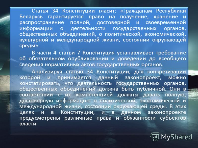 Статья 34 Конституции гласит: «Гражданам Республики Беларусь гарантируется право на получение, хранение и распространение полной, достоверной и своевременной информации о деятельности государственных органов, общественных объединений, о политической,
