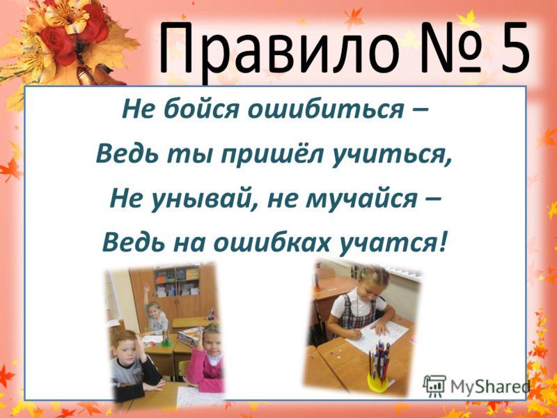 Не бойся ошибиться – Ведь ты пришёл учиться, Не унывай, не мучайся – Ведь на ошибках учатся!