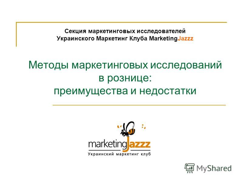 Секция маркетинговых исследователей Украинского Маркетинг Клуба MarketingJazzz Методы маркетинговых исследований в рознице: преимущества и недостатки