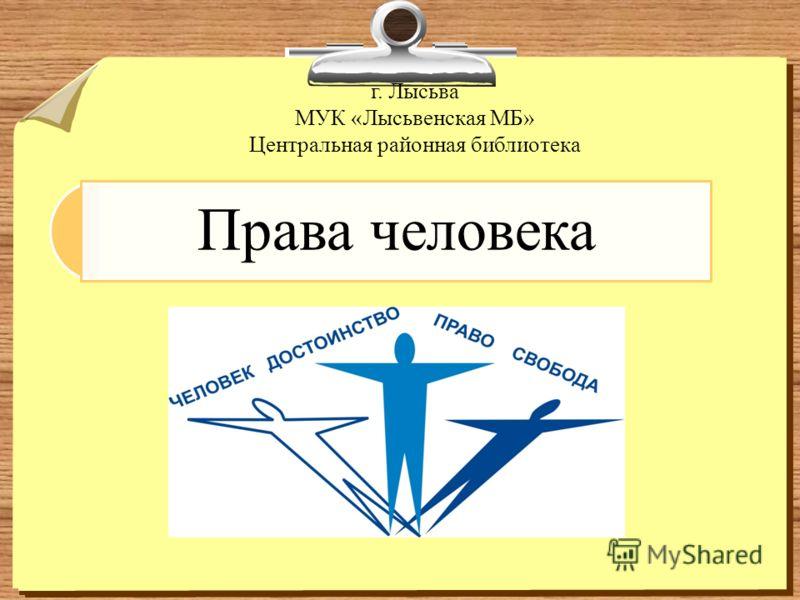 Права человека г. Лысьва МУК «Лысьвенская МБ» Центральная районная библиотека