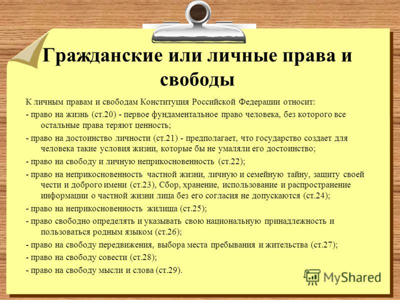 Гражданские или личные права и свободы К личным правам и свободам Конституция Российской Федерации относит: - право на жизнь (ст.20) - первое фундаментальное право человека, без которого все остальные права теряют ценность; - право на достоинство лич
