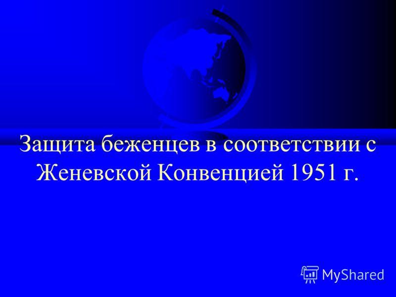 Защита беженцев в соответствии с Женевской Конвенцией 1951 г.