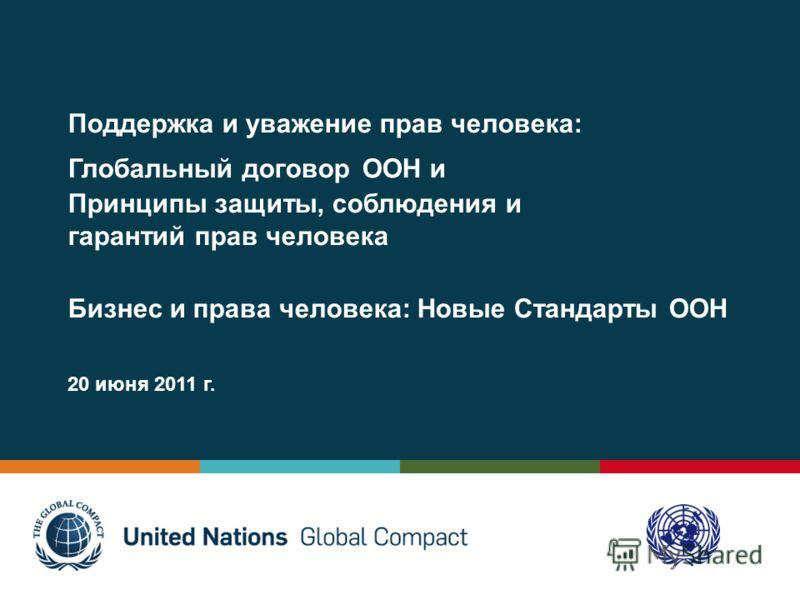 Поддержка и уважение прав человека: Глобальный договор ООН и Принципы защиты, соблюдения и гарантий прав человека Бизнес и права человека: Новые Стандарты ООН 20 июня 2011 г.