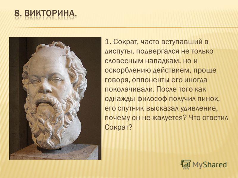 1. Сократ, часто вступавший в диспуты, подвергался не только словесным нападкам, но и оскорблению действием, проще говоря, оппоненты его иногда поколачивали. После того как однажды философ получил пинок, его спутник высказал удивление, почему он не ж