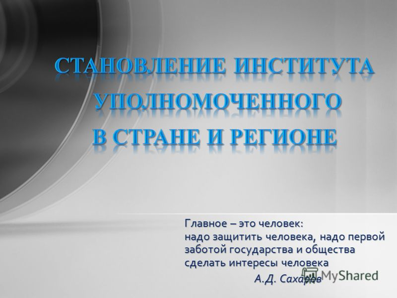 Главное – это человек: надо защитить человека, надо первой заботой государства и общества сделать интересы человека А.Д. Сахаров А.Д. Сахаров