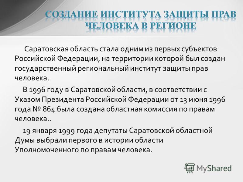 Саратовская область стала одним из первых субъектов Российской Федерации, на территории которой был создан государственный региональный институт защиты прав человека. В 1996 году в Саратовской области, в соответствии с Указом Президента Российской Фе