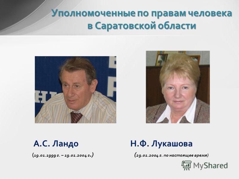 А.С. Ландо Н.Ф. Лукашова ( 19.01.1999 г. – 19.01.2004 г.) ( 29.01.2004 г. по настоящее время) Уполномоченные по правам человека в Саратовской области