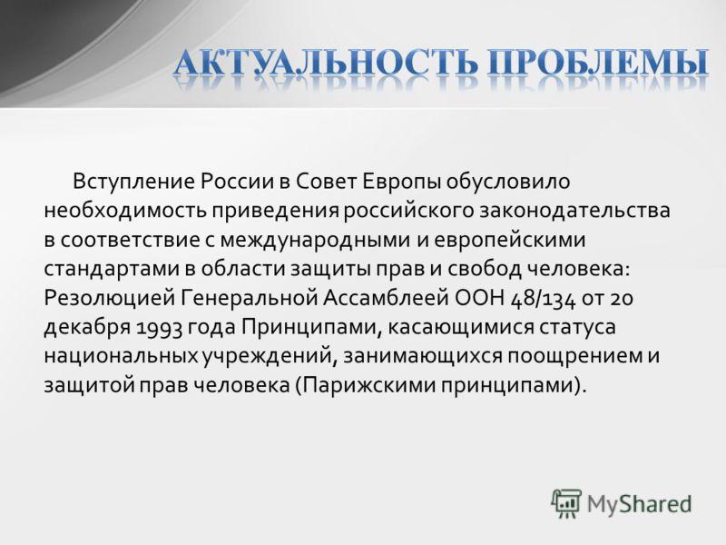 Вступление России в Совет Европы обусловило необходимость приведения российского законодательства в соответствие с международными и европейскими стандартами в области защиты прав и свобод человека: Резолюцией Генеральной Ассамблеей ООН 48/134 от 20 д
