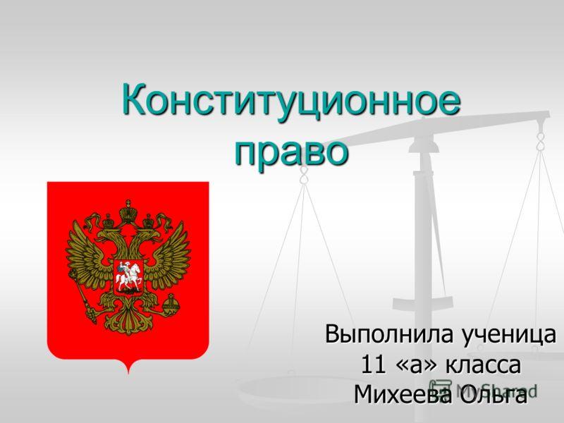 Конституционное право Выполнила ученица 11 «а» класса Михеева Ольга