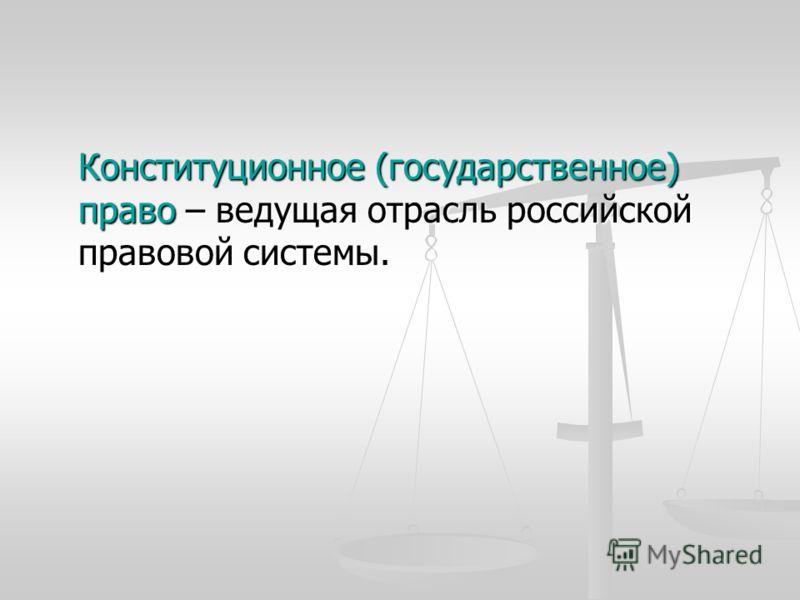 Конституционное (государственное) право – ведущая отрасль российской правовой системы.
