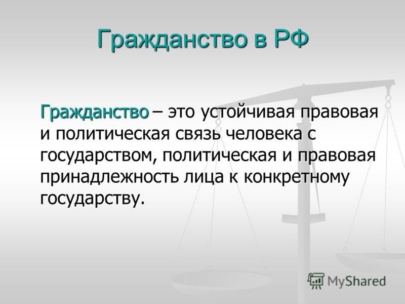 Гражданство в РФ Гражданство – это устойчивая правовая и политическая связь человека с государством, политическая и правовая принадлежность лица к конкретному государству.