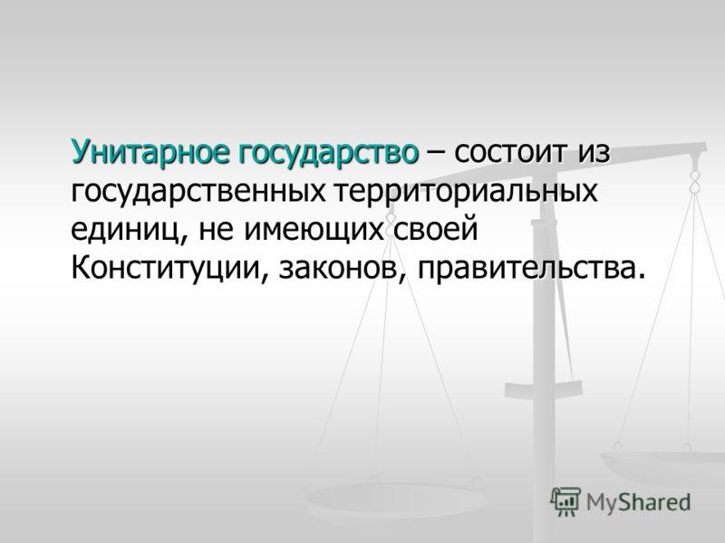 Унитарное государство – состоит из государственных территориальных единиц, не имеющих своей Конституции, законов, правительства.