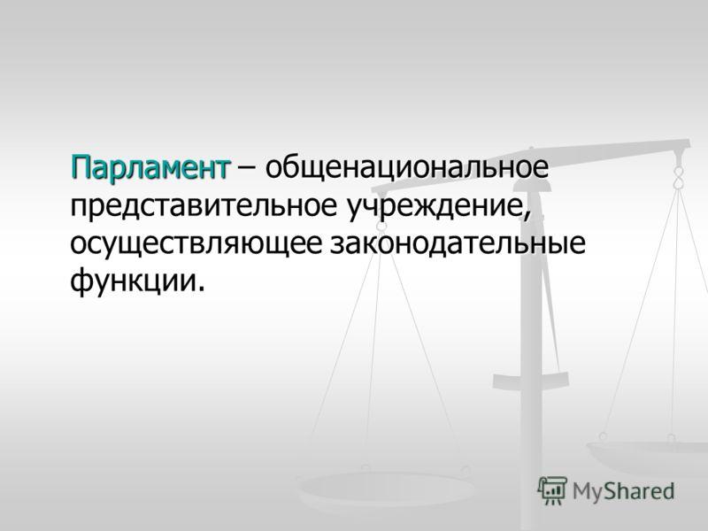 Парламент – общенациональное представительное учреждение, осуществляющее законодательные функции.