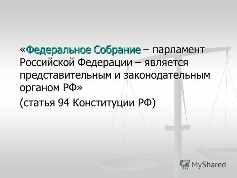 «Федеральное Собрание – парламент Российской Федерации – является представительным и законодательным органом РФ» (статья 94 Конституции РФ)