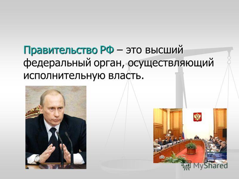 Правительство РФ – это высший федеральный орган, осуществляющий исполнительную власть.