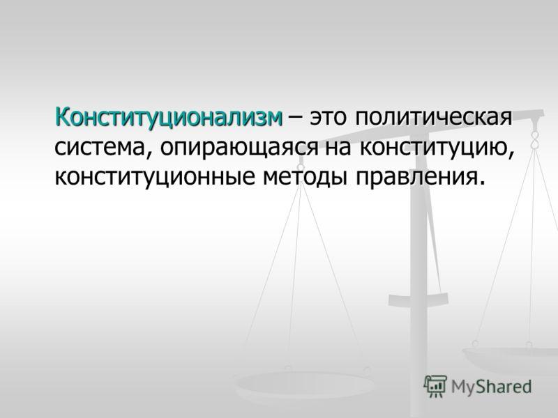 Конституционализм – это политическая система, опирающаяся на конституцию, конституционные методы правления.