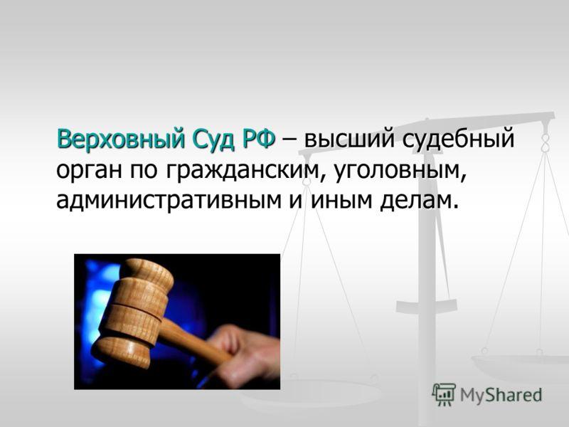 Верховный Суд РФ – высший судебный орган по гражданским, уголовным, административным и иным делам.