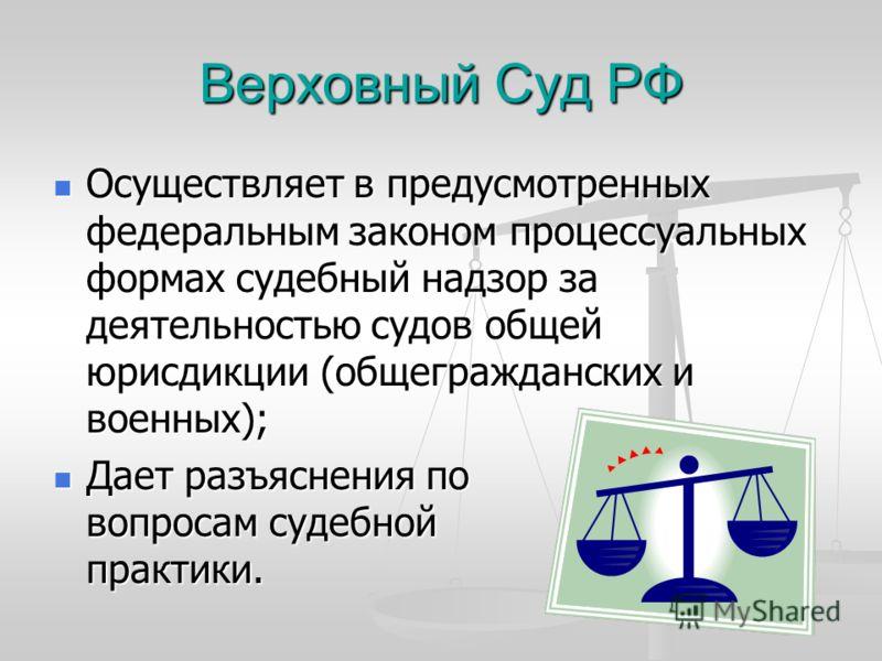 Верховный Суд РФ Осуществляет в предусмотренных федеральным законом процессуальных формах судебный надзор за деятельностью судов общей юрисдикции (общегражданских и военных); Осуществляет в предусмотренных федеральным законом процессуальных формах су