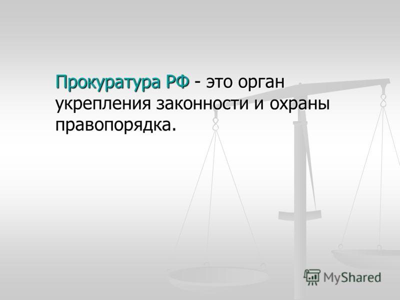 Прокуратура РФ - это орган укрепления законности и охраны правопорядка.