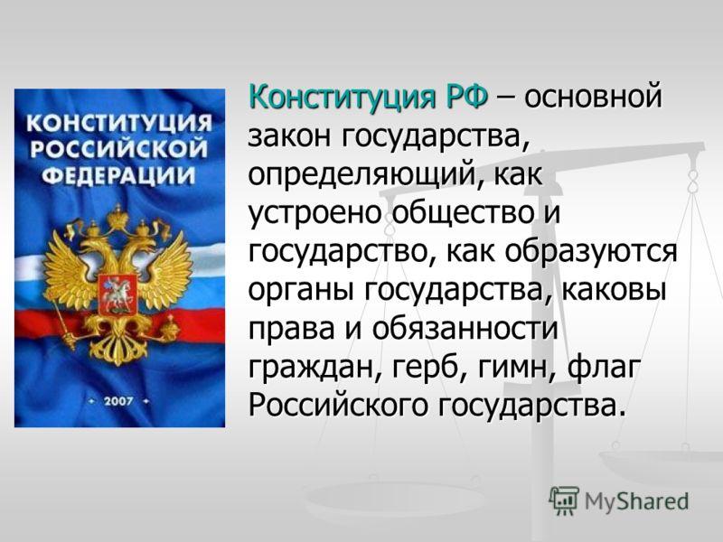 Конституция РФ – основной закон государства, определяющий, как устроено общество и государство, как образуются органы государства, каковы права и обязанности граждан, герб, гимн, флаг Российского государства.