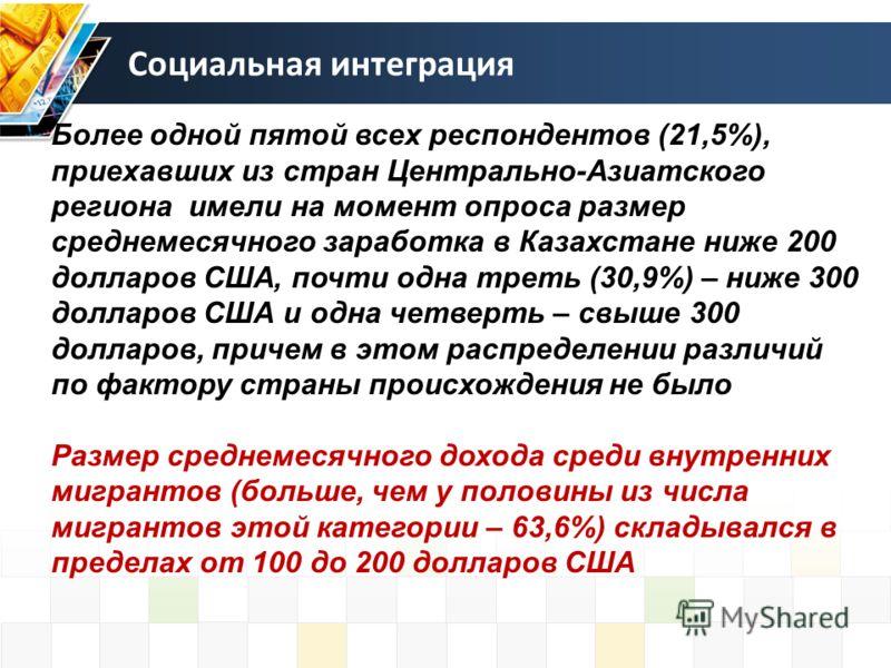 Социальная интеграция Более одной пятой всех респондентов (21,5%), приехавших из стран Центрально-Азиатского региона имели на момент опроса размер среднемесячного заработка в Казахстане ниже 200 долларов США, почти одна треть (30,9%) – ниже 300 долла