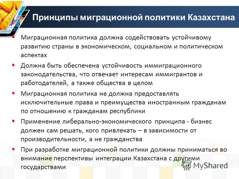Принципы миграционной политики Казахстана Миграционная политика должна содействовать устойчивому развитию страны в экономическом, социальном и политическом аспектах Должна быть обеспечена устойчивость иммиграционного законодательства, что отвечает ин