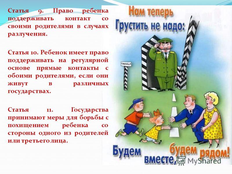 Статья 9. Право ребенка поддерживать контакт со своими родителями в случаях разлучения. Статья 10. Ребенок имеет право поддерживать на регулярной основе прямые контакты с обоими родителями, если они живут в различных государствах. Статья 11. Государс