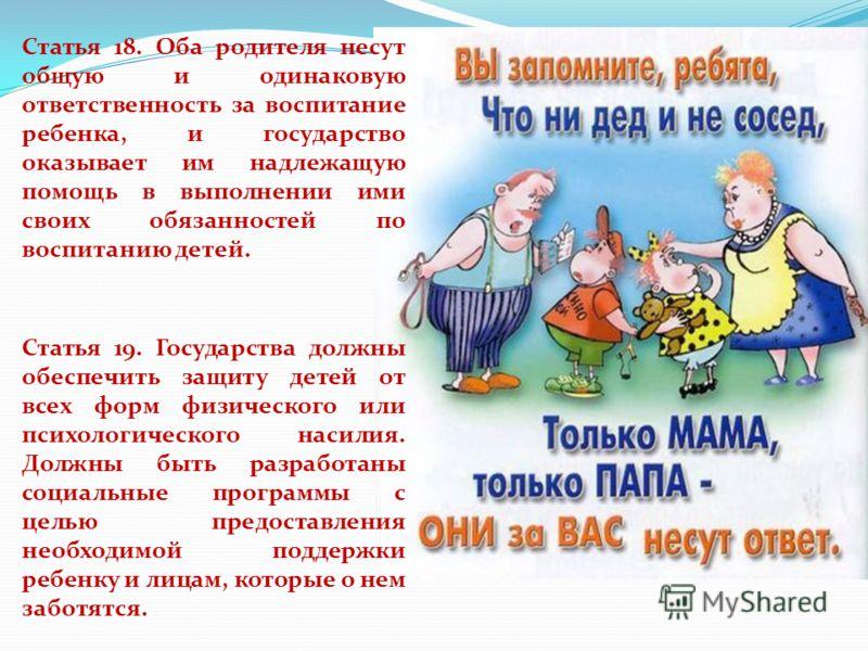 Статья 18. Оба родителя несут общую и одинаковую ответственность за воспитание ребенка, и государство оказывает им надлежащую помощь в выполнении ими своих обязанностей по воспитанию детей. Статья 19. Государства должны обеспечить защиту детей от все