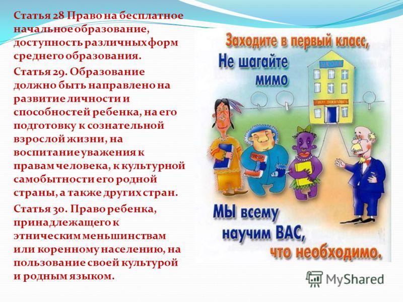 Статья 28 Право на бесплатное начальное образование, доступность различных форм среднего образования. Статья 29. Образование должно быть направлено на развитие личности и способностей ребенка, на его подготовку к сознательной взрослой жизни, на воспи