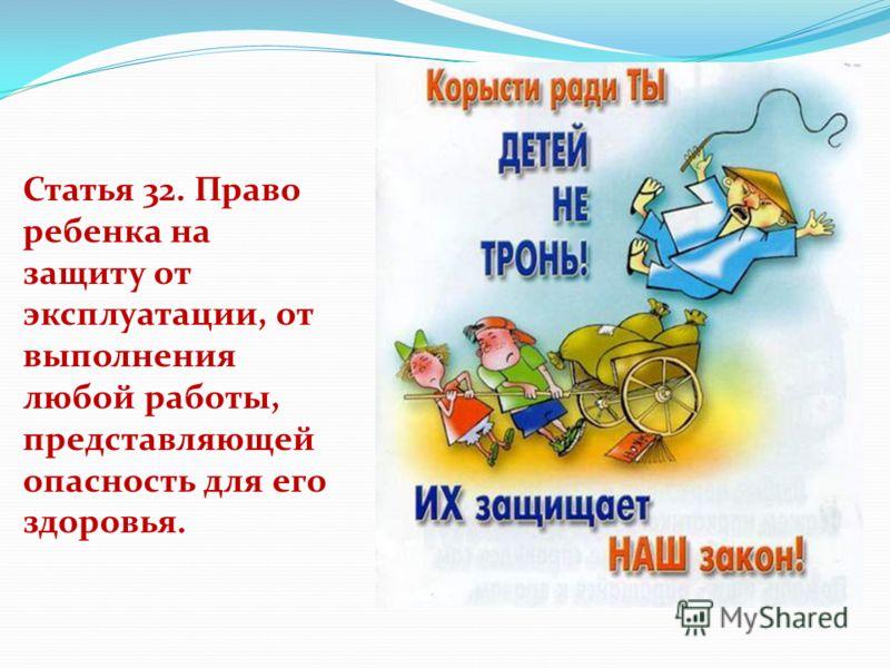Статья 32. Право ребенка на защиту от эксплуатации, от выполнения любой работы, представляющей опасность для его здоровья.