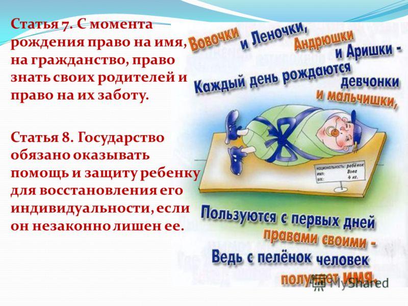 Статья 7. С момента рождения право на имя, на гражданство, право знать своих родителей и право на их заботу. Статья 8. Государство обязано оказывать помощь и защиту ребенку для восстановления его индивидуальности, если он незаконно лишен ее.