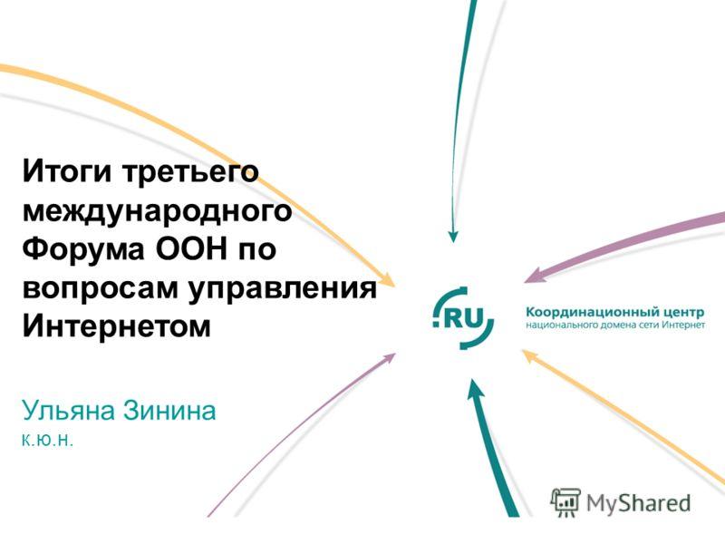 Итоги третьего международного Форума ООН по вопросам управления Интернетом Ульяна Зинина к.ю.н.
