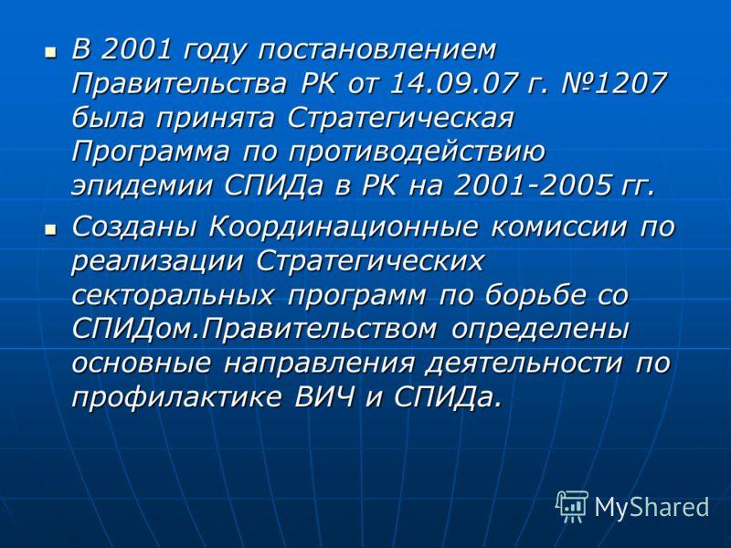 В 2001 году постановлением Правительства РК от 14.09.07 г. 1207 была принята Стратегическая Программа по противодействию эпидемии СПИДа в РК на 2001-2005 гг. В 2001 году постановлением Правительства РК от 14.09.07 г. 1207 была принята Стратегическая