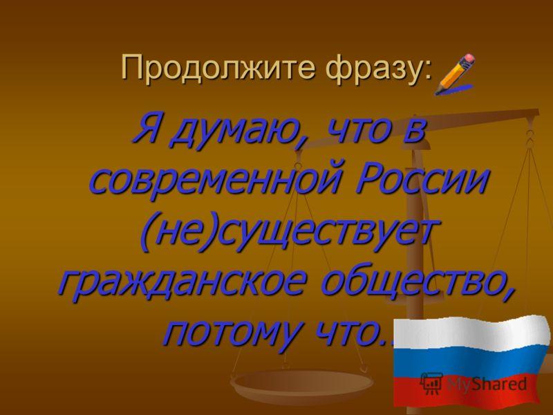 Продолжите фразу: Я думаю, что в современной России (не)существует гражданское общество, потому что…