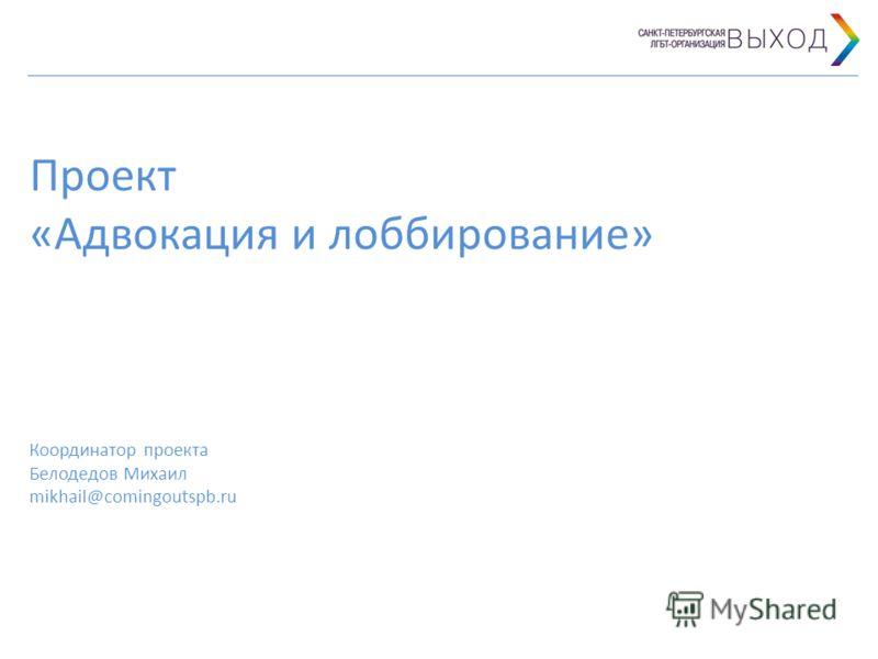 Проект «Адвокация и лоббирование» Координатор проекта Белодедов Михаил mikhail@comingoutspb.ru