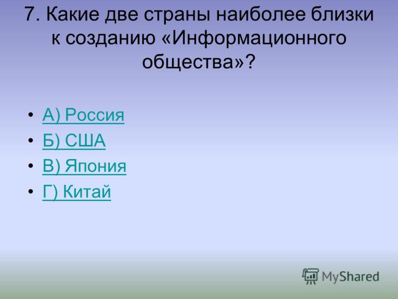 7. Какие две страны наиболее близки к созданию «Информационного общества»? А) Россия Б) США В) Япония Г) Китай