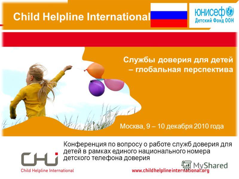 Child Helpline International Службы доверия для детей – глобальная перспектива Конференция по вопросу о работе служб доверия для детей в рамках единого национального номера детского телефона доверия Москва, 9 – 10 декабря 2010 года