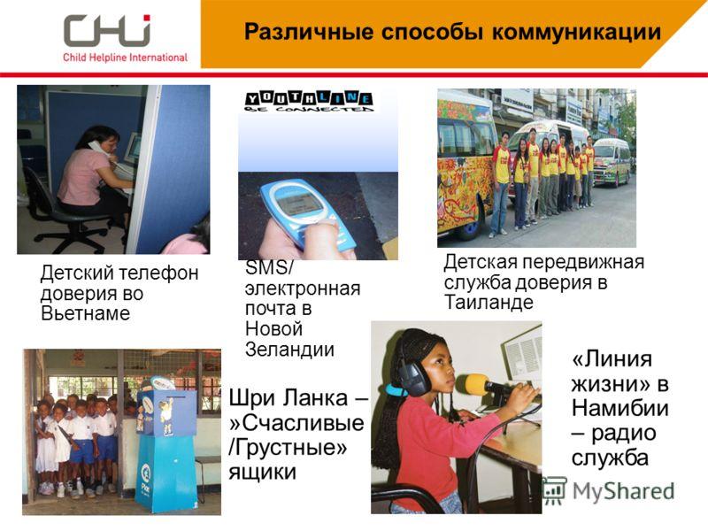 Различные способы коммуникации Детский телефон доверия во Вьетнаме SMS/ электронная почта в Новой Зеландии Детская передвижная служба доверия в Таиланде Шри Ланка – »Счасливые /Грустные» ящики «Линия жизни» в Намибии – радио служба