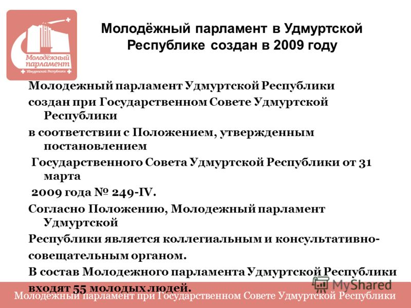 Молодёжный парламент в Удмуртской Республике создан в 2009 году Молодежный парламент Удмуртской Республики создан при Государственном Совете Удмуртской Республики в соответствии с Положением, утвержденным постановлением Государственного Совета Удмурт